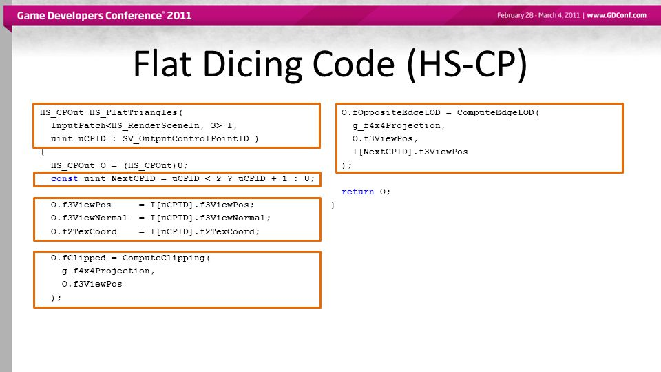 Flat Dicing Code (HS-CP) HS_CPOut HS_FlatTriangles( InputPatch I, uint uCPID : SV_OutputControlPointID ) { HS_CPOut O = (HS_CPOut)0; const uint NextCPID = uCPID < 2 .