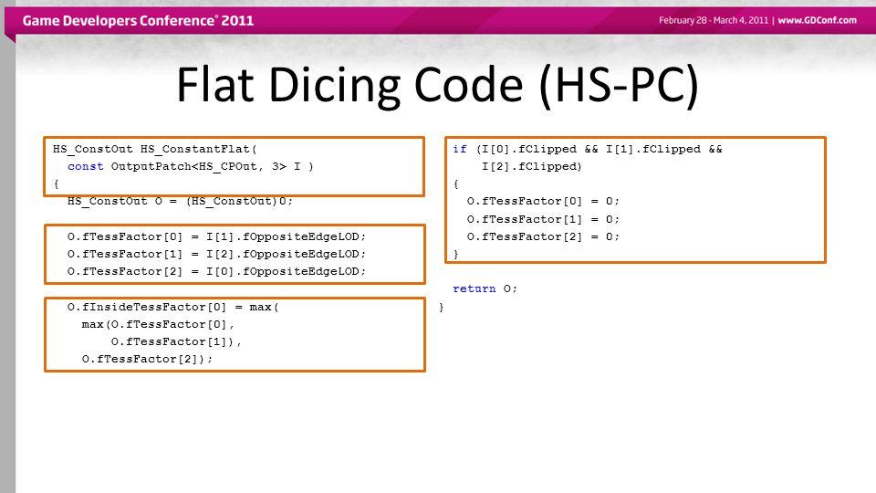 Flat Dicing Code (HS-PC) HS_ConstOut HS_ConstantFlat( const OutputPatch I ) { HS_ConstOut O = (HS_ConstOut)0; O.fTessFactor[0] = I[1].fOppositeEdgeLOD; O.fTessFactor[1] = I[2].fOppositeEdgeLOD; O.fTessFactor[2] = I[0].fOppositeEdgeLOD; O.fInsideTessFactor[0] = max( max(O.fTessFactor[0], O.fTessFactor[1]), O.fTessFactor[2]); if (I[0].fClipped && I[1].fClipped && I[2].fClipped) { O.fTessFactor[0] = 0; O.fTessFactor[1] = 0; O.fTessFactor[2] = 0; } return O; }
