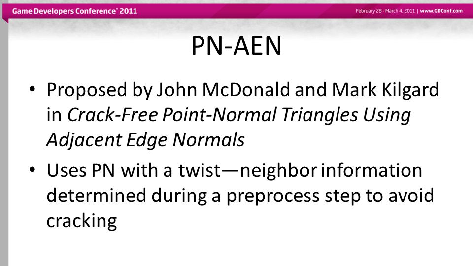 PN-AEN Proposed by John McDonald and Mark Kilgard in Crack-Free Point-Normal Triangles Using Adjacent Edge Normals Uses PN with a twist—neighbor information determined during a preprocess step to avoid cracking