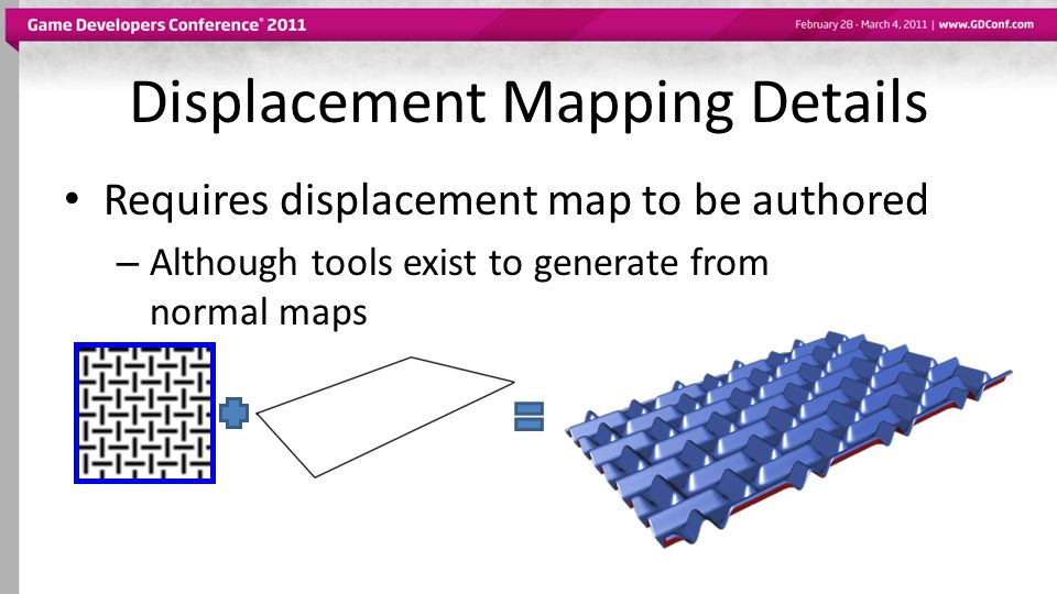 Displacement Mapping Details Requires displacement map to be authored – Although tools exist to generate from normal maps