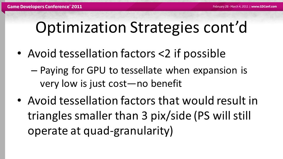 Optimization Strategies cont'd Avoid tessellation factors <2 if possible – Paying for GPU to tessellate when expansion is very low is just cost—no benefit Avoid tessellation factors that would result in triangles smaller than 3 pix/side (PS will still operate at quad-granularity)