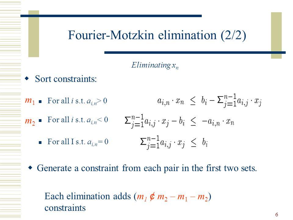 6 Fourier-Motzkin elimination (2/2)  Sort constraints: For all i s.t. a i,n > 0 For all i s.t. a i,n < 0 For all I s.t. a i,n = 0 Each elimination ad