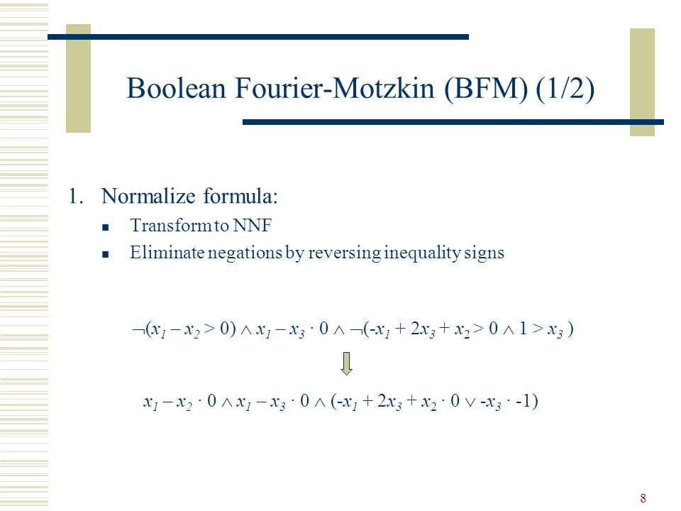 8 Boolean Fourier-Motzkin (BFM) (1/2) x 1 – x 2 · 0  x 1 – x 3 · 0  (-x 1 + 2x 3 + x 2 · 0  -x 3 · -1)  (x 1 – x 2 > 0)  x 1 – x 3 · 0   (-x 1 + 2x 3 + x 2 > 0  1 > x 3 ) 1.Normalize formula: Transform to NNF Eliminate negations by reversing inequality signs
