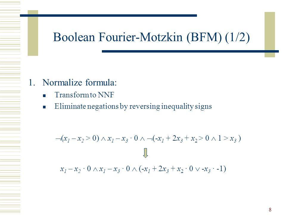 8 Boolean Fourier-Motzkin (BFM) (1/2) x 1 – x 2 · 0  x 1 – x 3 · 0  (-x 1 + 2x 3 + x 2 · 0  -x 3 · -1)  (x 1 – x 2 > 0)  x 1 – x 3 · 0   (-x 1