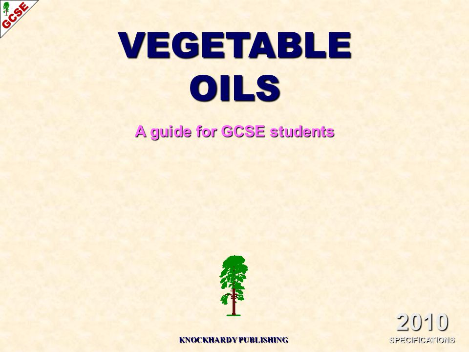 VEGETABLE OILS A guide for GCSE students 2010 SPECIFICATIONS KNOCKHARDY PUBLISHING