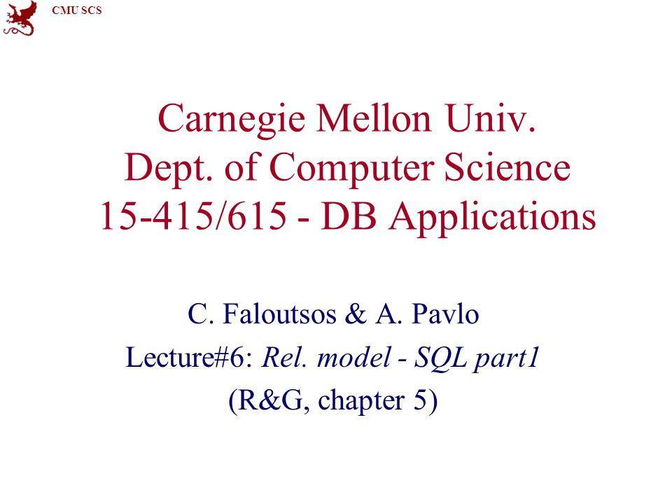 CMU SCS Carnegie Mellon Univ. Dept. of Computer Science 15-415/615 - DB Applications C. Faloutsos & A. Pavlo Lecture#6: Rel. model - SQL part1 (R&G, c