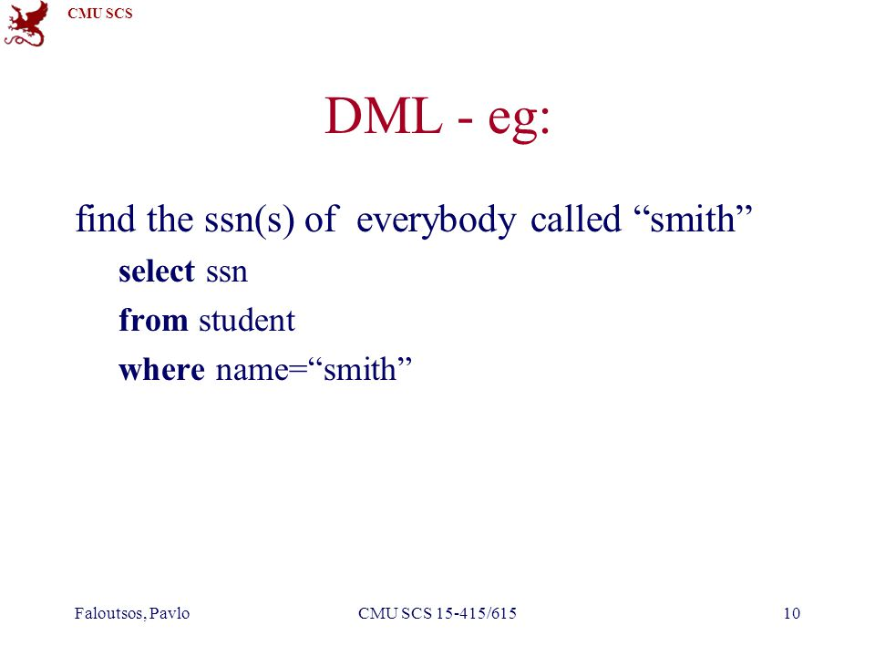 CMU SCS Faloutsos, PavloCMU SCS 15-415/61510 DML - eg: find the ssn(s) of everybody called smith select ssn from student where name= smith