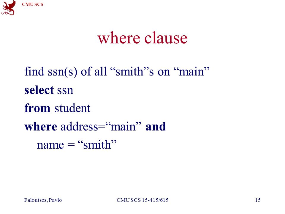 """CMU SCS Faloutsos, PavloCMU SCS 15-415/61515 where clause find ssn(s) of all """"smith""""s on """"main"""" select ssn from student where address=""""main"""" and name"""