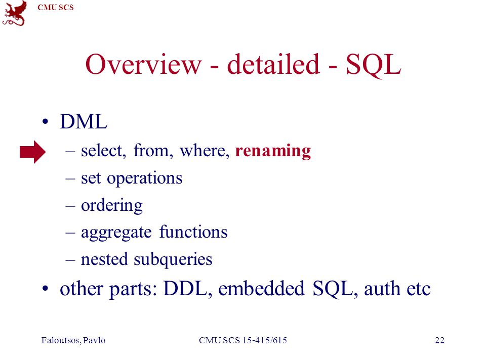 CMU SCS Faloutsos, PavloCMU SCS 15-415/61522 Overview - detailed - SQL DML –select, from, where, renaming –set operations –ordering –aggregate functio