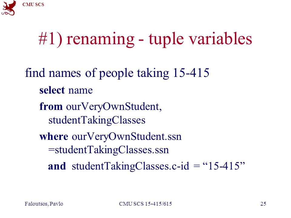 CMU SCS Faloutsos, PavloCMU SCS 15-415/61525 #1) renaming - tuple variables find names of people taking 15-415 select name from ourVeryOwnStudent, studentTakingClasses where ourVeryOwnStudent.ssn =studentTakingClasses.ssn and studentTakingClasses.c-id = 15-415