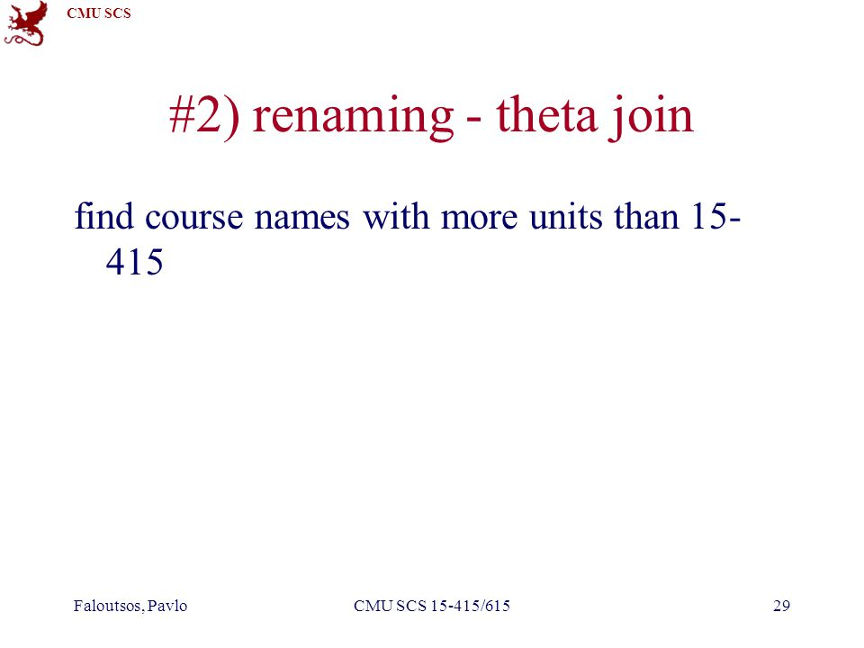 CMU SCS Faloutsos, PavloCMU SCS 15-415/61529 #2) renaming - theta join find course names with more units than 15- 415