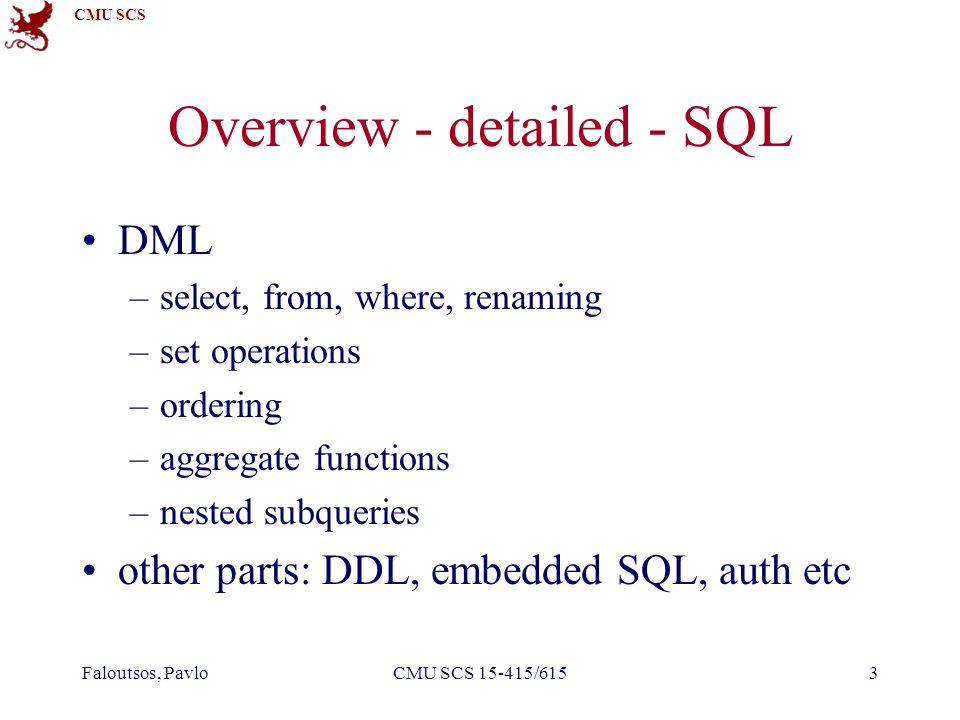 CMU SCS Faloutsos, PavloCMU SCS 15-415/6153 Overview - detailed - SQL DML –select, from, where, renaming –set operations –ordering –aggregate function
