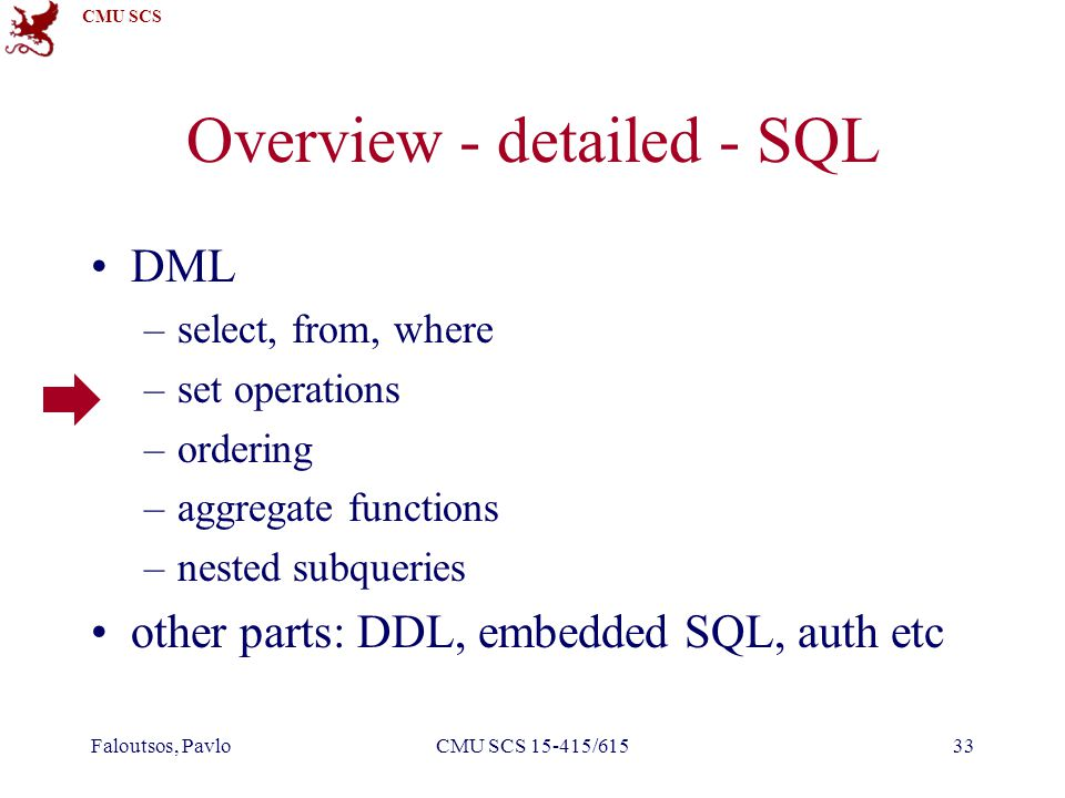 CMU SCS Faloutsos, PavloCMU SCS 15-415/61533 Overview - detailed - SQL DML –select, from, where –set operations –ordering –aggregate functions –nested