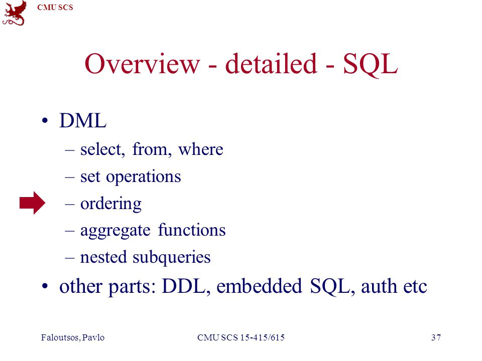 CMU SCS Faloutsos, PavloCMU SCS 15-415/61537 Overview - detailed - SQL DML –select, from, where –set operations –ordering –aggregate functions –nested subqueries other parts: DDL, embedded SQL, auth etc