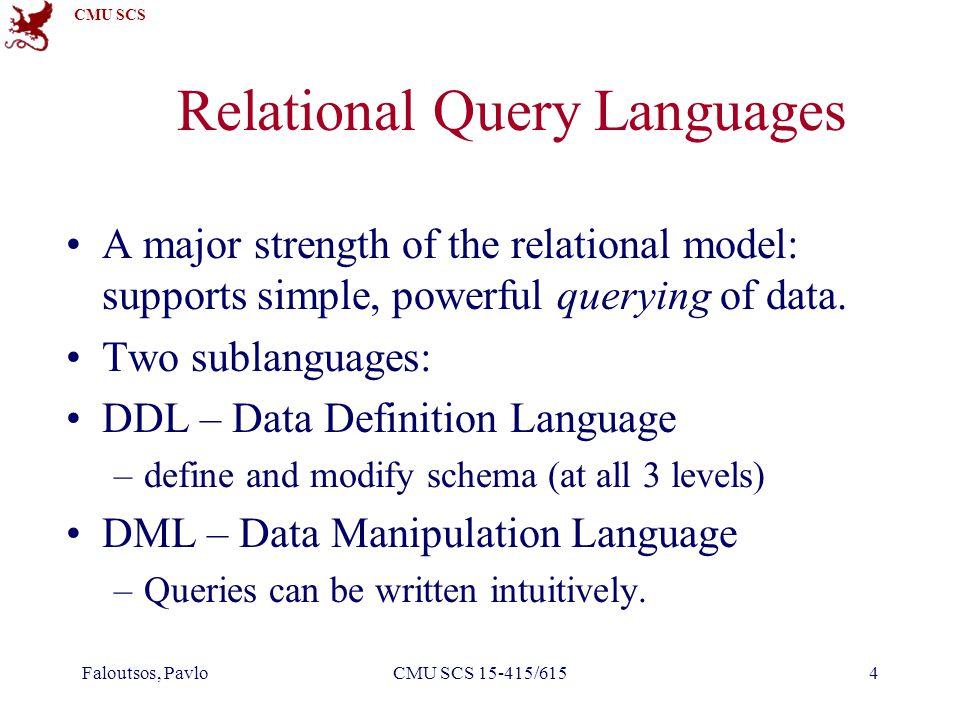 CMU SCS Faloutsos, PavloCMU SCS 15-415/6154 Relational Query Languages A major strength of the relational model: supports simple, powerful querying of data.