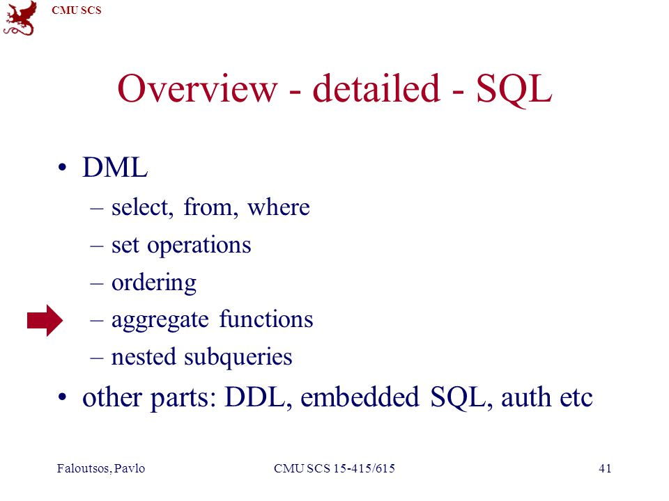 CMU SCS Faloutsos, PavloCMU SCS 15-415/61541 Overview - detailed - SQL DML –select, from, where –set operations –ordering –aggregate functions –nested
