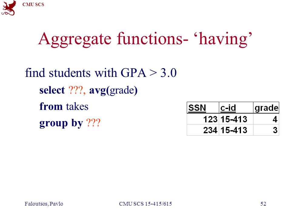 CMU SCS Faloutsos, PavloCMU SCS 15-415/61552 Aggregate functions- 'having' find students with GPA > 3.0 select ???, avg(grade) from takes group by ???