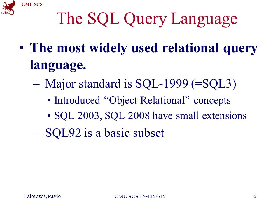 CMU SCS Faloutsos, PavloCMU SCS 15-415/6156 The SQL Query Language The most widely used relational query language. – Major standard is SQL-1999 (=SQL3