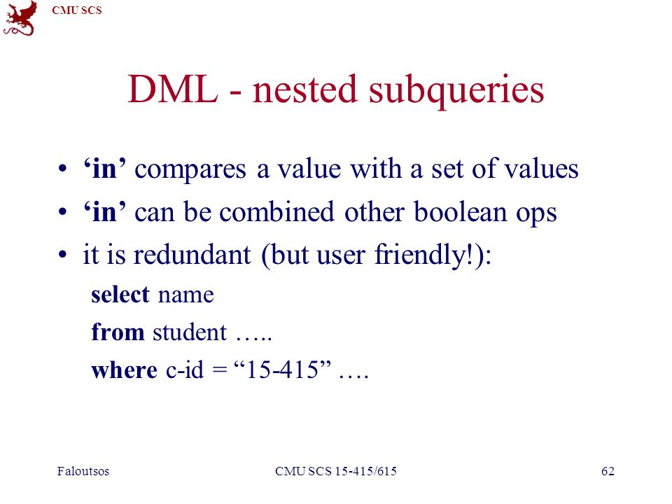 CMU SCS FaloutsosCMU SCS 15-415/61562 DML - nested subqueries 'in' compares a value with a set of values 'in' can be combined other boolean ops it is redundant (but user friendly!): select name from student …..