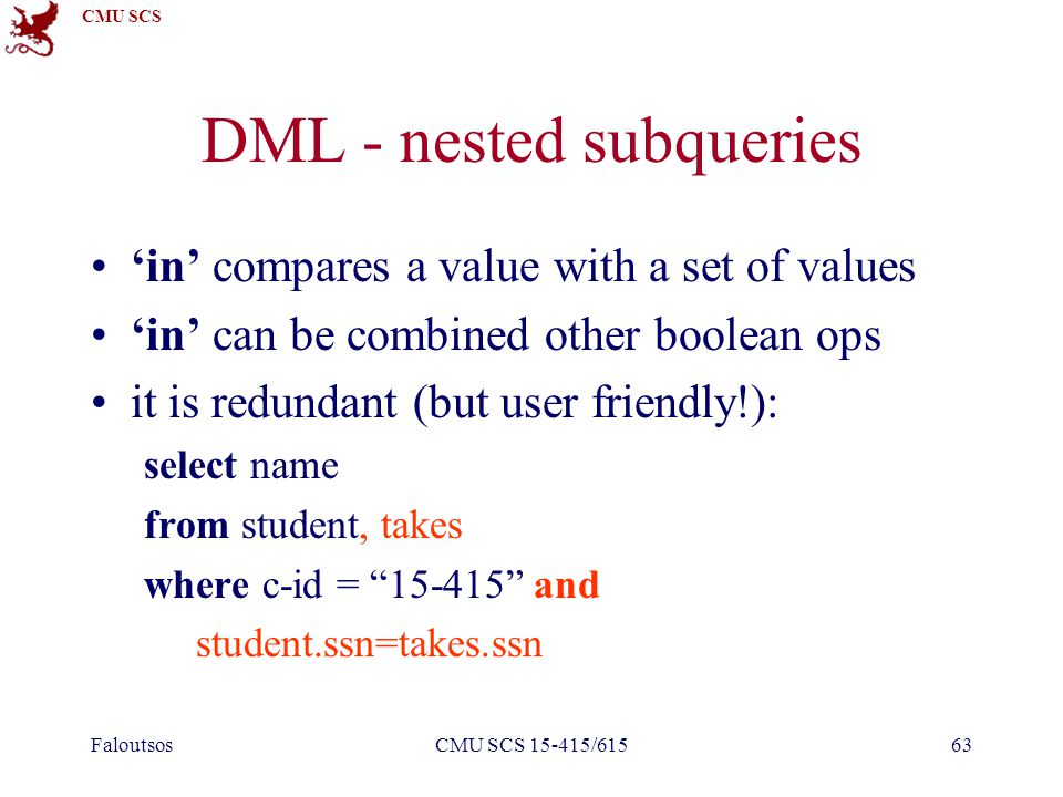 CMU SCS FaloutsosCMU SCS 15-415/61563 DML - nested subqueries 'in' compares a value with a set of values 'in' can be combined other boolean ops it is