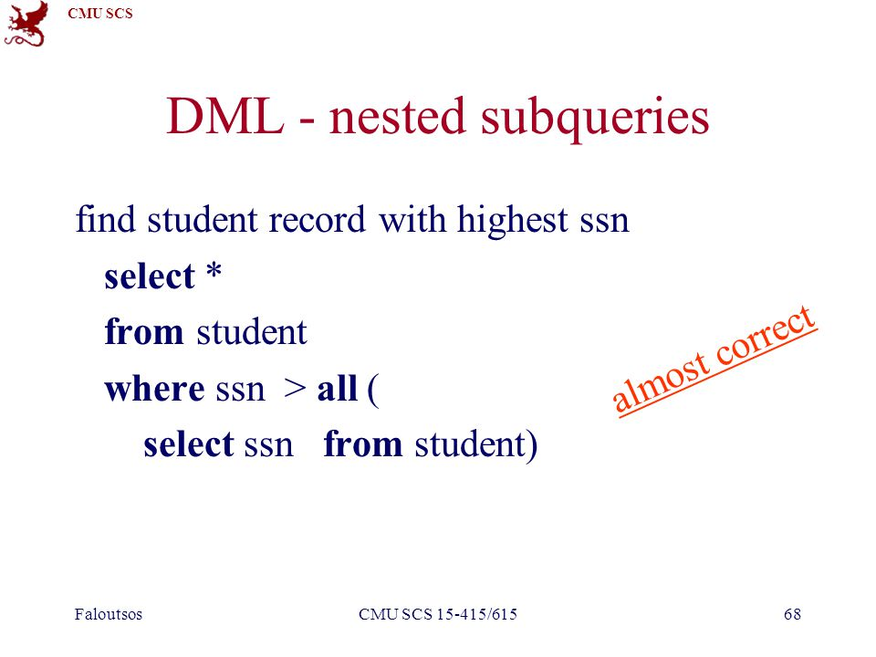 CMU SCS FaloutsosCMU SCS 15-415/61568 DML - nested subqueries find student record with highest ssn select * from student where ssn > all ( select ssn