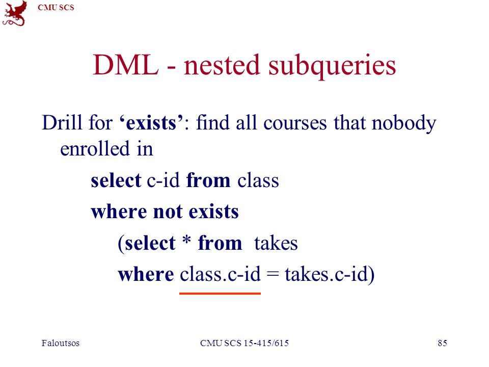 CMU SCS FaloutsosCMU SCS 15-415/61585 DML - nested subqueries Drill for 'exists': find all courses that nobody enrolled in select c-id from class wher