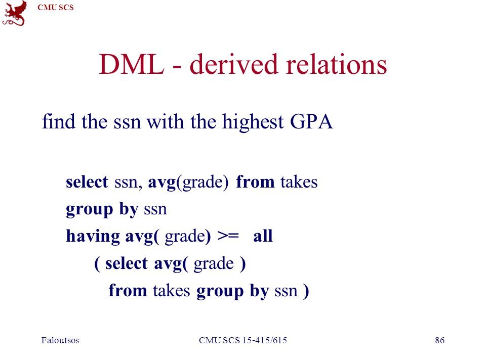 CMU SCS FaloutsosCMU SCS 15-415/61586 DML - derived relations find the ssn with the highest GPA select ssn, avg(grade) from takes group by ssn having avg( grade) >= all ( select avg( grade ) from takes group by ssn )