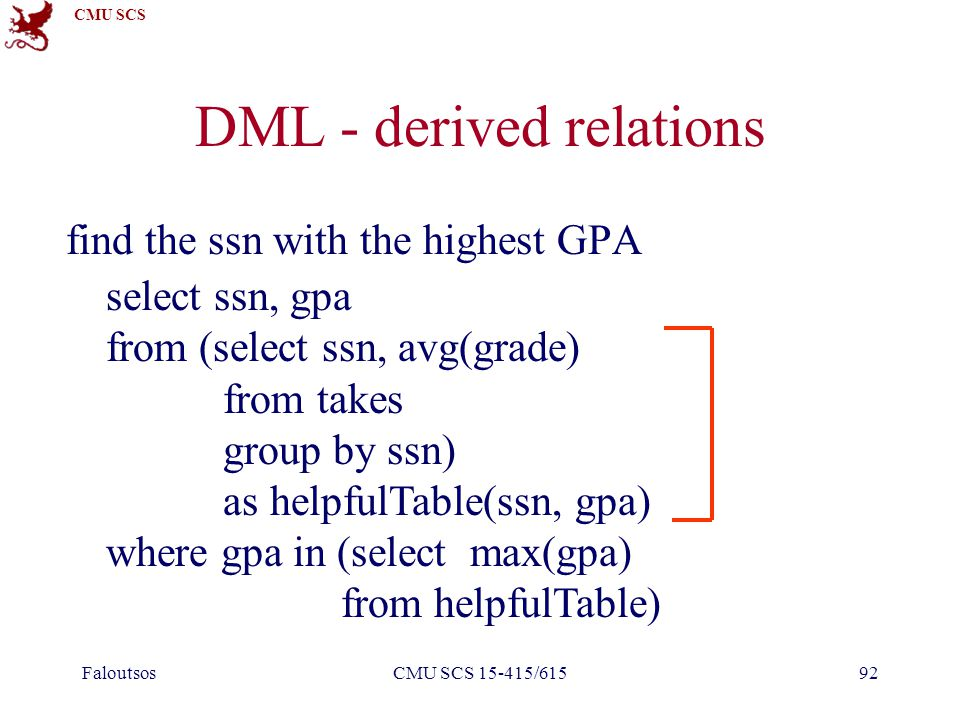 CMU SCS FaloutsosCMU SCS 15-415/61592 DML - derived relations find the ssn with the highest GPA select ssn, gpa from (select ssn, avg(grade) from takes group by ssn) as helpfulTable(ssn, gpa) where gpa in (select max(gpa) from helpfulTable)