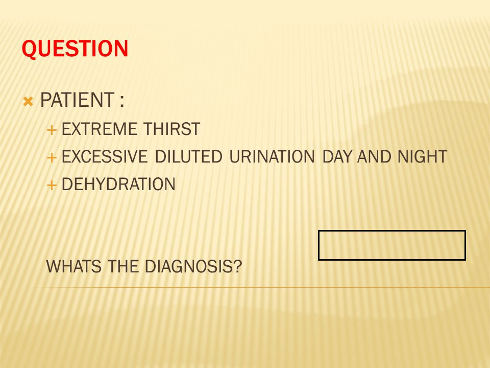 QUESTION  PATIENT :  EXTREME THIRST  EXCESSIVE DILUTED URINATION DAY AND NIGHT  DEHYDRATION WHATS THE DIAGNOSIS