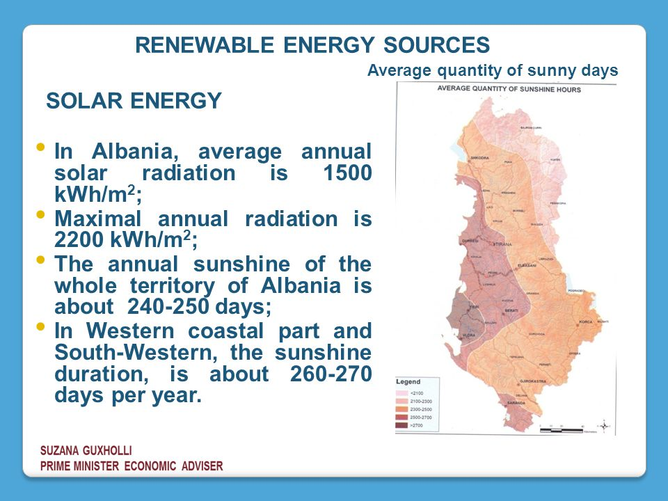 In Albania, average annual solar radiation is 1500 kWh/m 2 ; Maximal annual radiation is 2200 kWh/m 2 ; The annual sunshine of the whole territory of Albania is about 240-250 days; In Western coastal part and South-Western, the sunshine duration, is about 260-270 days per year.