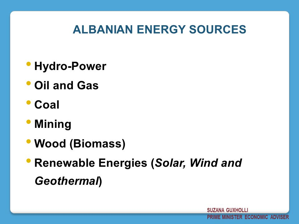 Hydro-Power Oil and Gas Coal Mining Wood (Biomass) Renewable Energies (Solar, Wind and Geothermal) ALBANIAN ENERGY SOURCES