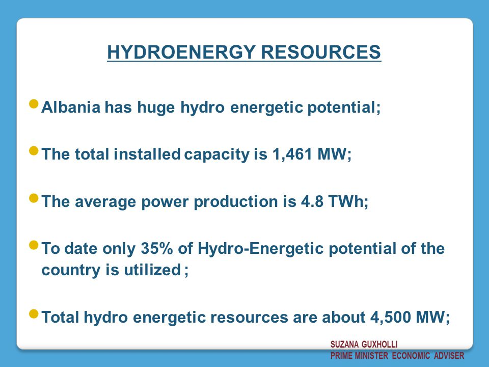 Albania has huge hydro energetic potential; The total installed capacity is 1,461 MW; The average power production is 4.8 TWh; To date only 35% of Hydro-Energetic potential of the country is utilized ; Total hydro energetic resources are about 4,500 MW; HYDROENERGY RESOURCES
