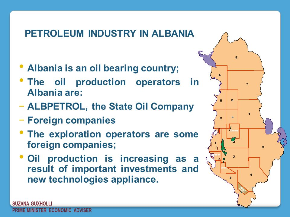 Albania is an oil bearing country; The oil production operators in Albania are: −ALBPETROL, the State Oil Company −Foreign companies The exploration operators are some foreign companies; Oil production is increasing as a result of important investments and new technologies appliance.