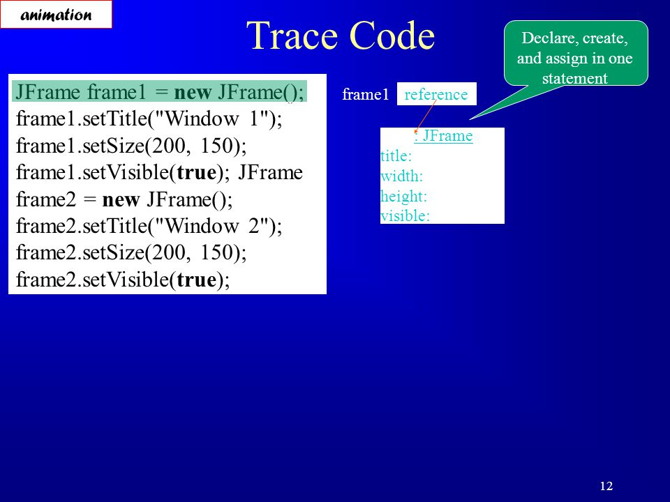12 Trace Code JFrame frame1 = new JFrame(); frame1.setTitle( Window 1 ); frame1.setSize(200, 150); frame1.setVisible(true); JFrame frame2 = new JFrame(); frame2.setTitle( Window 2 ); frame2.setSize(200, 150); frame2.setVisible(true); Declare, create, and assign in one statement reference frame1 : JFrame title: width: height: visible: animation