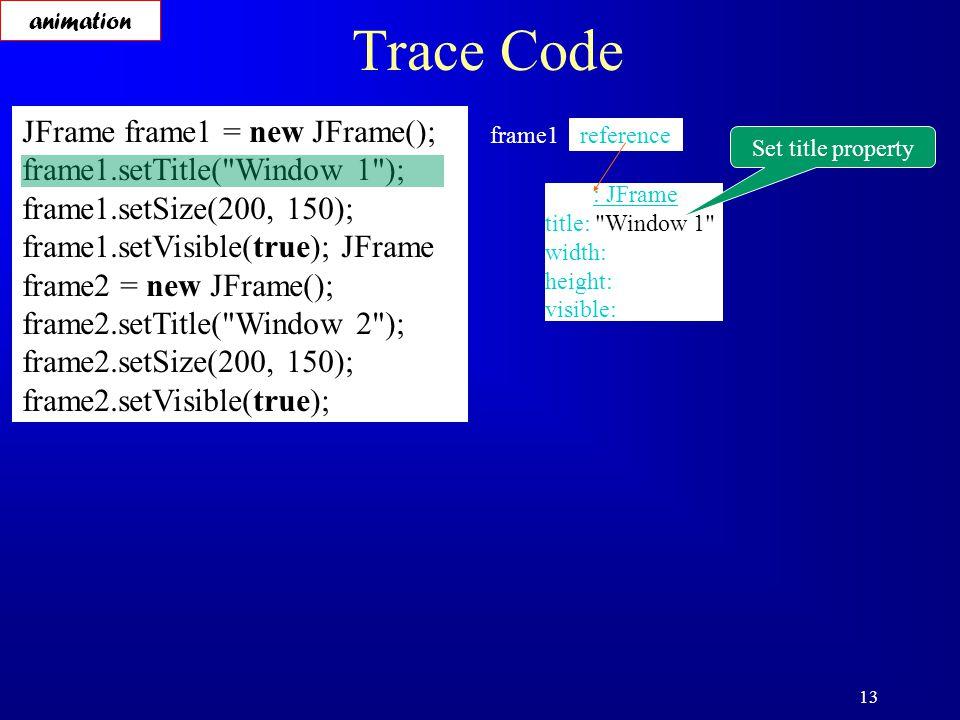 13 Trace Code JFrame frame1 = new JFrame(); frame1.setTitle( Window 1 ); frame1.setSize(200, 150); frame1.setVisible(true); JFrame frame2 = new JFrame(); frame2.setTitle( Window 2 ); frame2.setSize(200, 150); frame2.setVisible(true); reference frame1 : JFrame title: Window 1 width: height: visible: Set title property animation