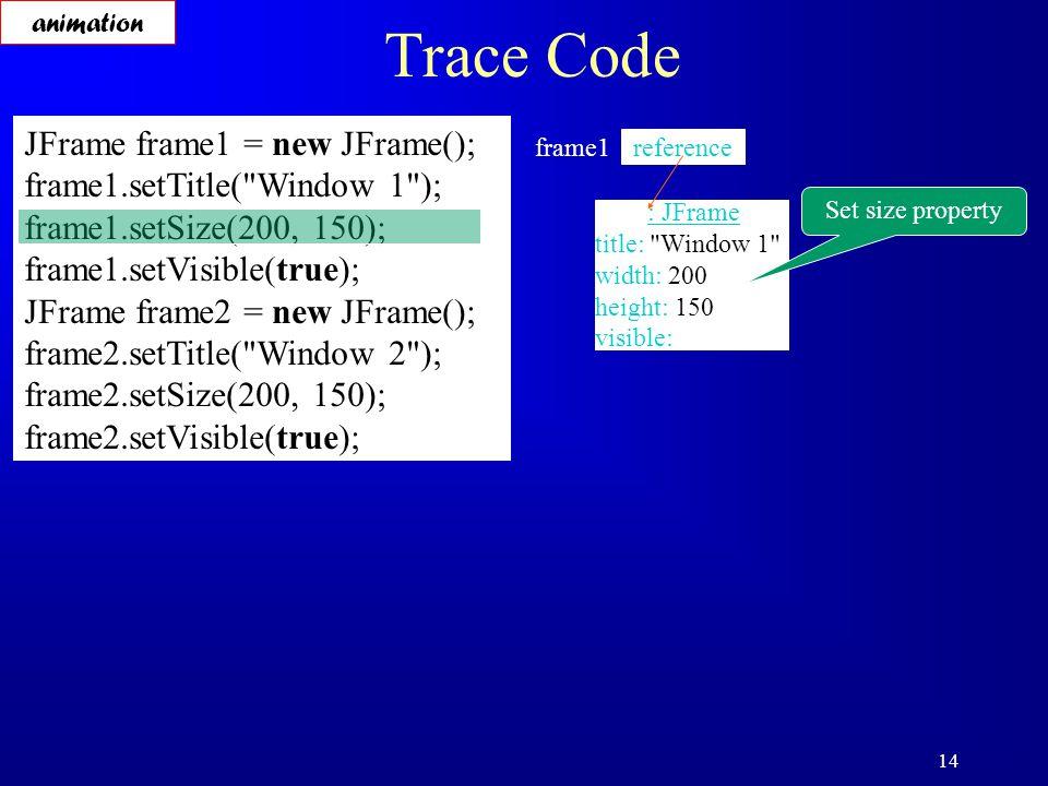 14 Trace Code JFrame frame1 = new JFrame(); frame1.setTitle( Window 1 ); frame1.setSize(200, 150); frame1.setVisible(true); JFrame frame2 = new JFrame(); frame2.setTitle( Window 2 ); frame2.setSize(200, 150); frame2.setVisible(true); reference frame1 : JFrame title: Window 1 width: 200 height: 150 visible: Set size property animation