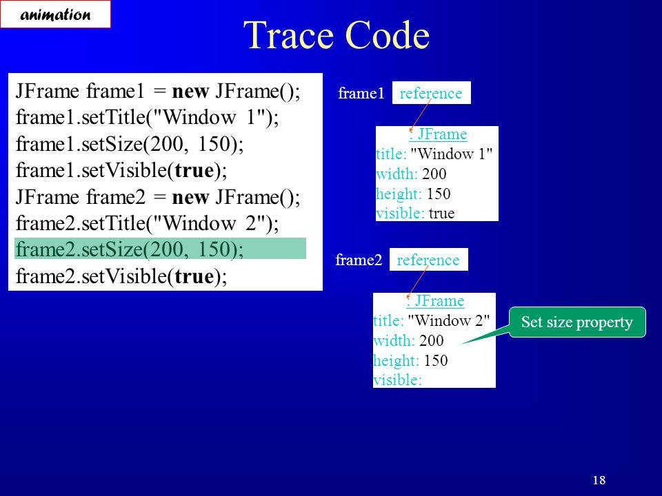 18 Trace Code JFrame frame1 = new JFrame(); frame1.setTitle( Window 1 ); frame1.setSize(200, 150); frame1.setVisible(true); JFrame frame2 = new JFrame(); frame2.setTitle( Window 2 ); frame2.setSize(200, 150); frame2.setVisible(true); reference frame1 : JFrame title: Window 1 width: 200 height: 150 visible: true reference frame2 : JFrame title: Window 2 width: 200 height: 150 visible: Set size property animation