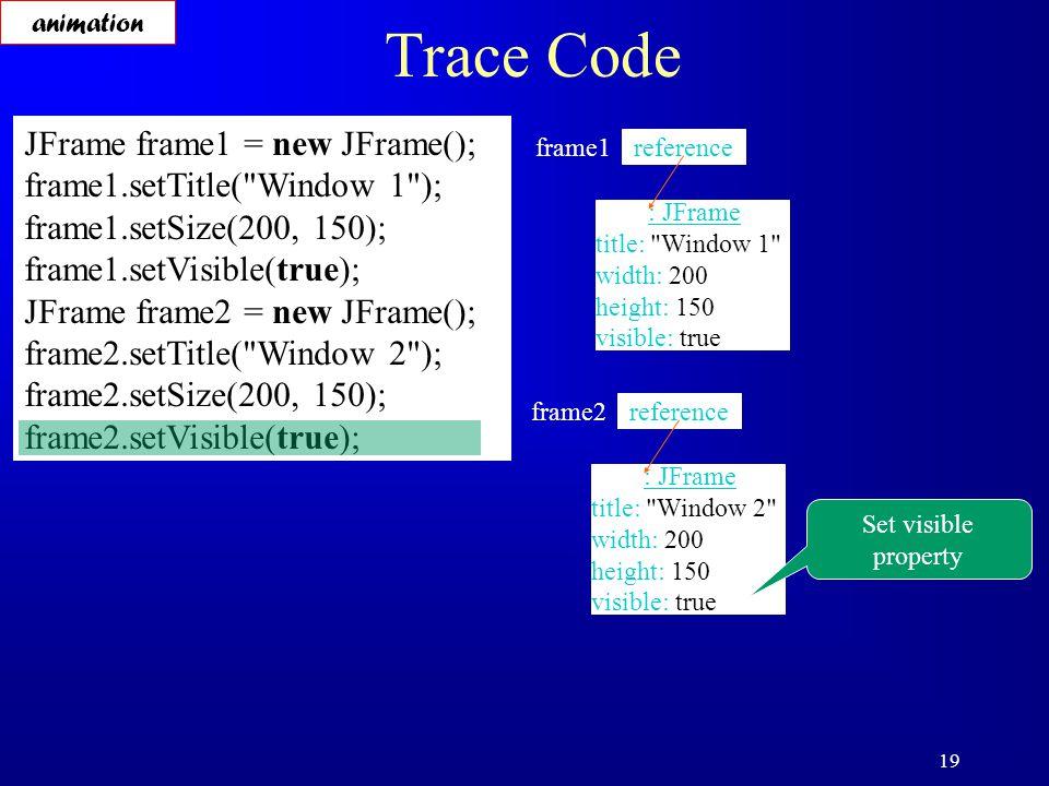 19 Trace Code JFrame frame1 = new JFrame(); frame1.setTitle( Window 1 ); frame1.setSize(200, 150); frame1.setVisible(true); JFrame frame2 = new JFrame(); frame2.setTitle( Window 2 ); frame2.setSize(200, 150); frame2.setVisible(true); reference frame1 : JFrame title: Window 1 width: 200 height: 150 visible: true reference frame2 : JFrame title: Window 2 width: 200 height: 150 visible: true Set visible property animation