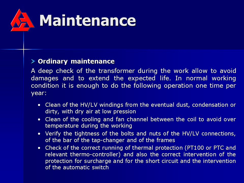 Maintenance Ordinary maintenance Ordinary maintenance A deep check of the transformer during the work allow to avoid damages and to extend the expecte