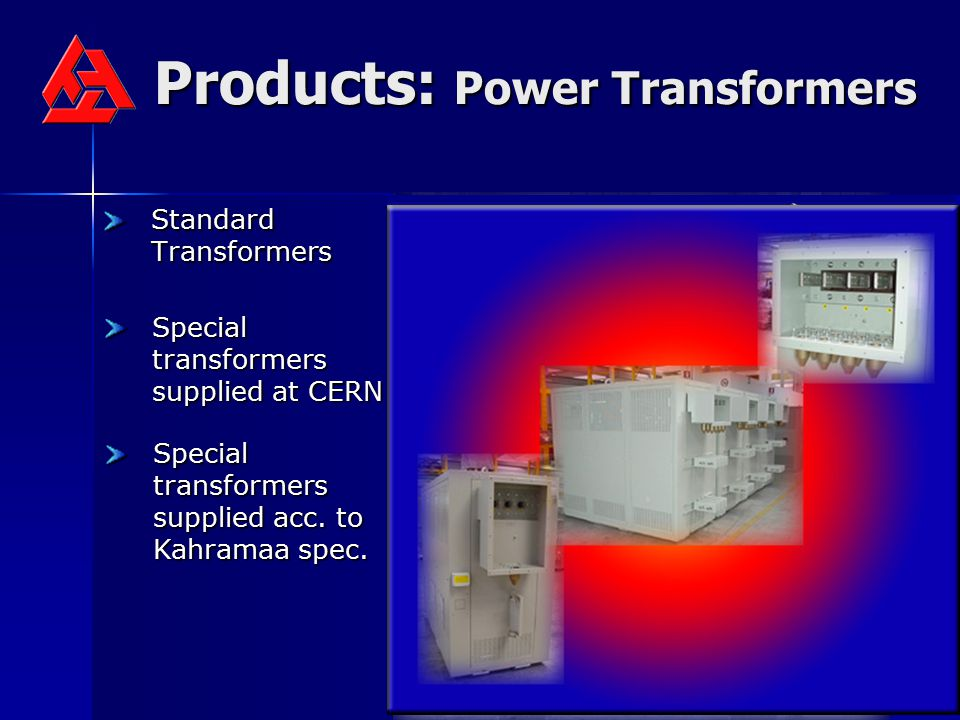 Products: Power Transformers Standard Transformers Special transformers supplied at CERN Special transformers supplied acc. to Kahramaa spec.