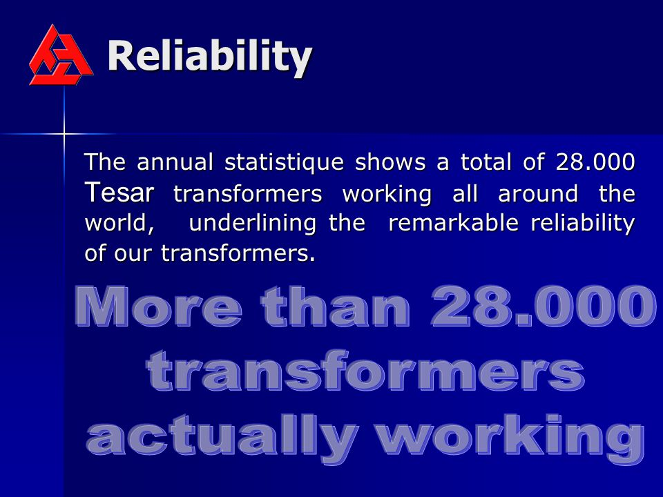 Reliability The annual statistique shows a total of 28.000 Tesar transformers working all around the world, underlining the remarkable reliability of