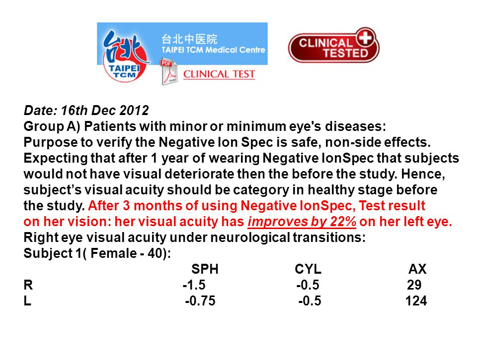 Date: 16th Dec 2012 Group A) Patients with minor or minimum eye s diseases: Purpose to verify the Negative Ion Spec is safe, non-side effects.