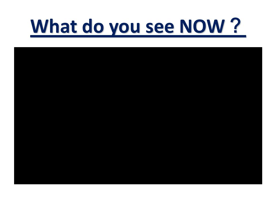 What do you see NOW ?
