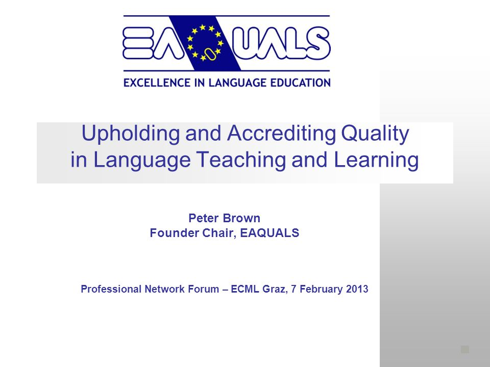 Upholding and Accrediting Quality in Language Teaching and Learning Peter Brown Founder Chair, EAQUALS Professional Network Forum – ECML Graz, 7 February 2013