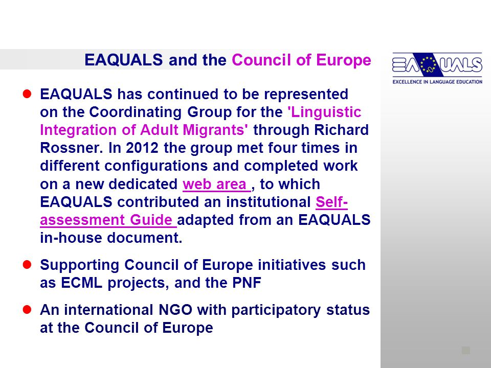 EAQUALS and the Council of Europe EAQUALS has continued to be represented on the Coordinating Group for the Linguistic Integration of Adult Migrants through Richard Rossner.