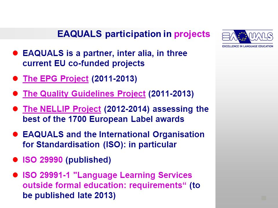EAQUALS participation in projects EAQUALS is a partner, inter alia, in three current EU co-funded projects The EPG Project (2011-2013) The Quality Guidelines Project (2011-2013) The NELLIP Project (2012-2014) assessing the best of the 1700 European Label awards EAQUALS and the International Organisation for Standardisation (ISO): in particular ISO 29990 (published) ISO 29991-1 Language Learning Services outside formal education: requirements (to be published late 2013)