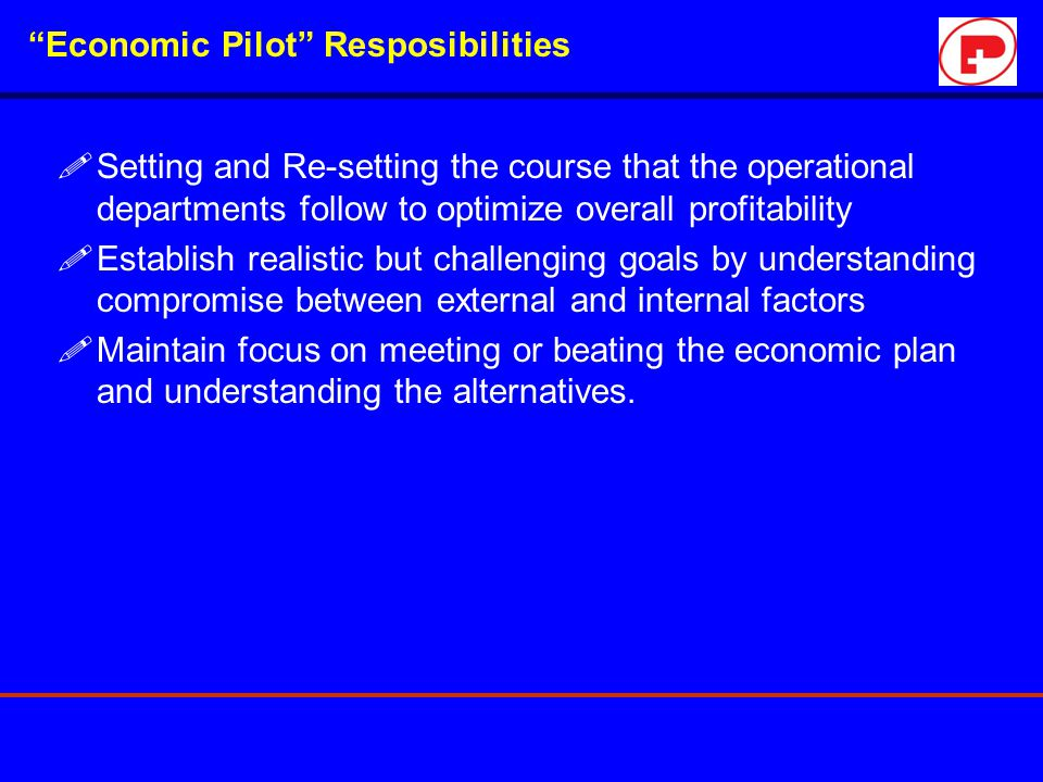 """Economic Pilot"" Resposibilities !Setting and Re-setting the course that the operational departments follow to optimize overall profitability !Establi"