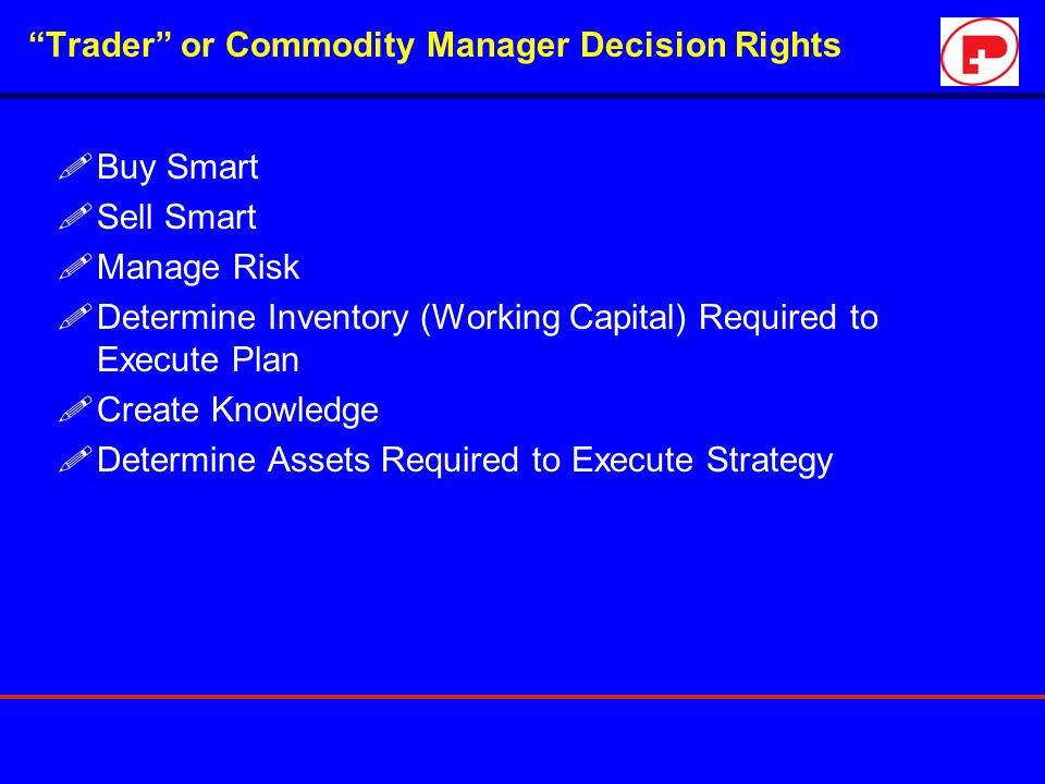 """Trader"" or Commodity Manager Decision Rights !Buy Smart !Sell Smart !Manage Risk !Determine Inventory (Working Capital) Required to Execute Plan !Cre"