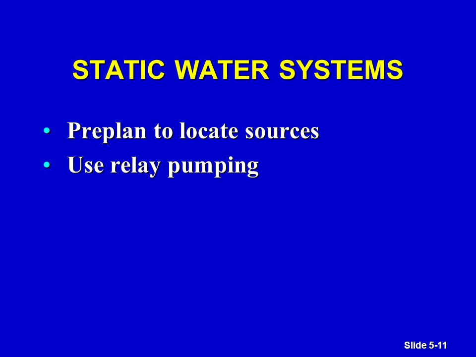 Slide 5-11 STATIC WATER SYSTEMS Preplan to locate sourcesPreplan to locate sources Use relay pumpingUse relay pumping
