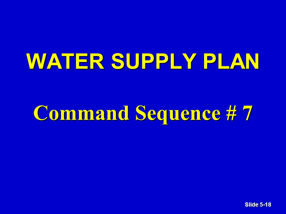 Slide 5-18 WATER SUPPLY PLAN Command Sequence # 7